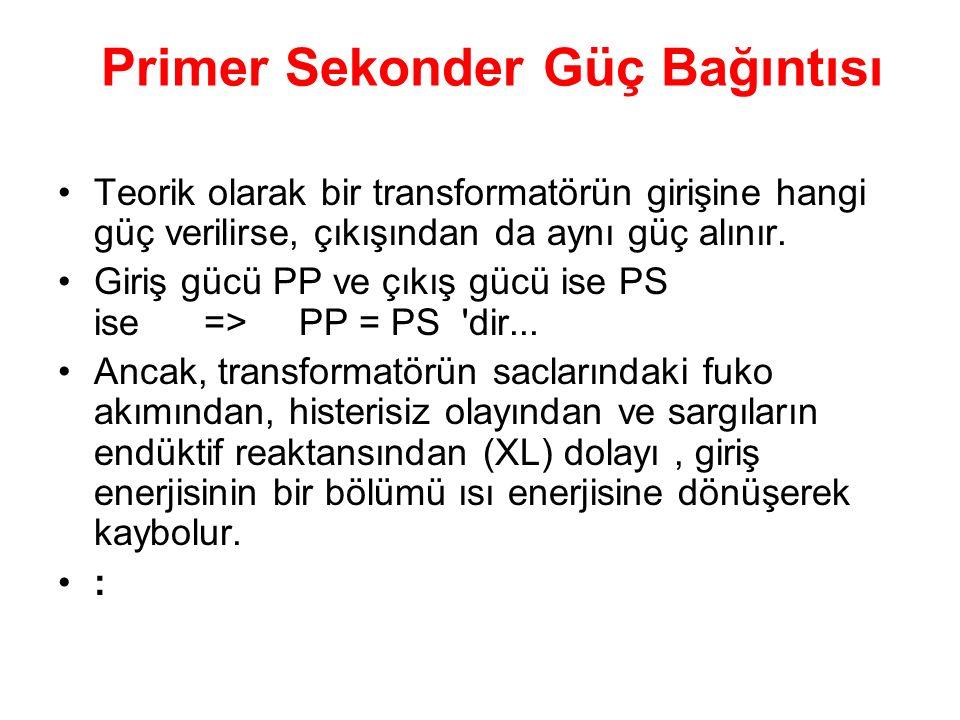 Primer Sekonder Güç Bağıntısı Teorik olarak bir transformatörün girişine hangi güç verilirse, çıkışından da aynı güç alınır. Giriş gücü PP ve çıkış gü