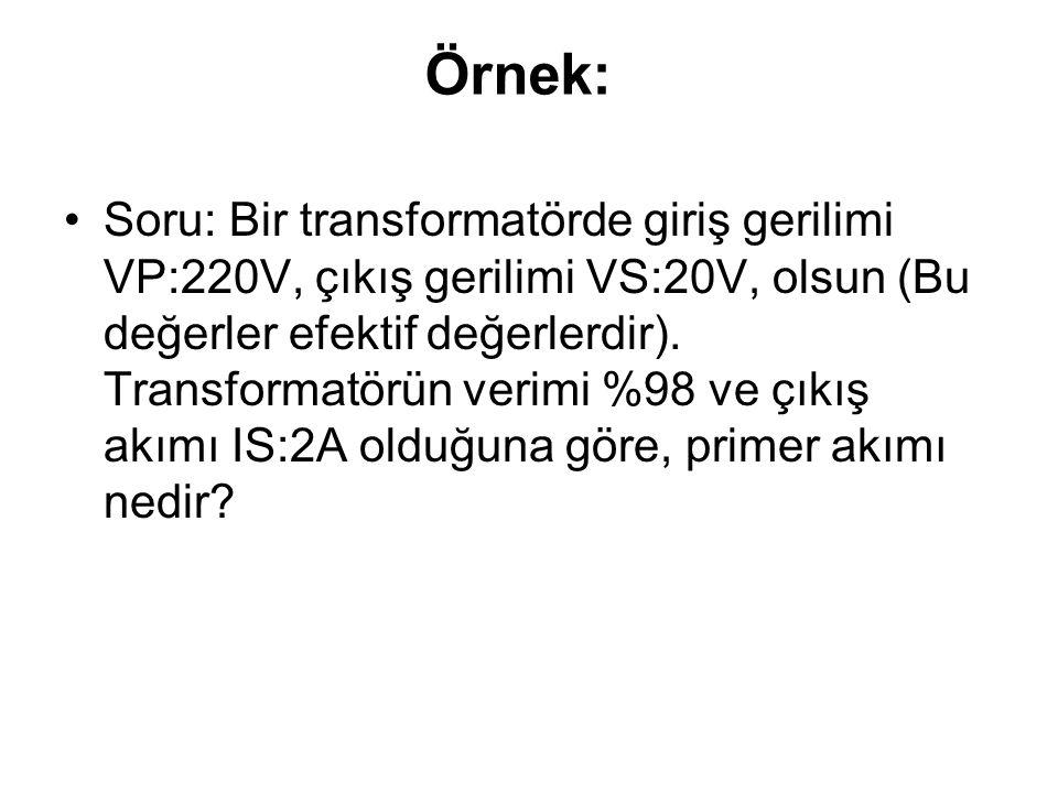 Örnek: Soru: Bir transformatörde giriş gerilimi VP:220V, çıkış gerilimi VS:20V, olsun (Bu değerler efektif değerlerdir). Transformatörün verimi %98 ve