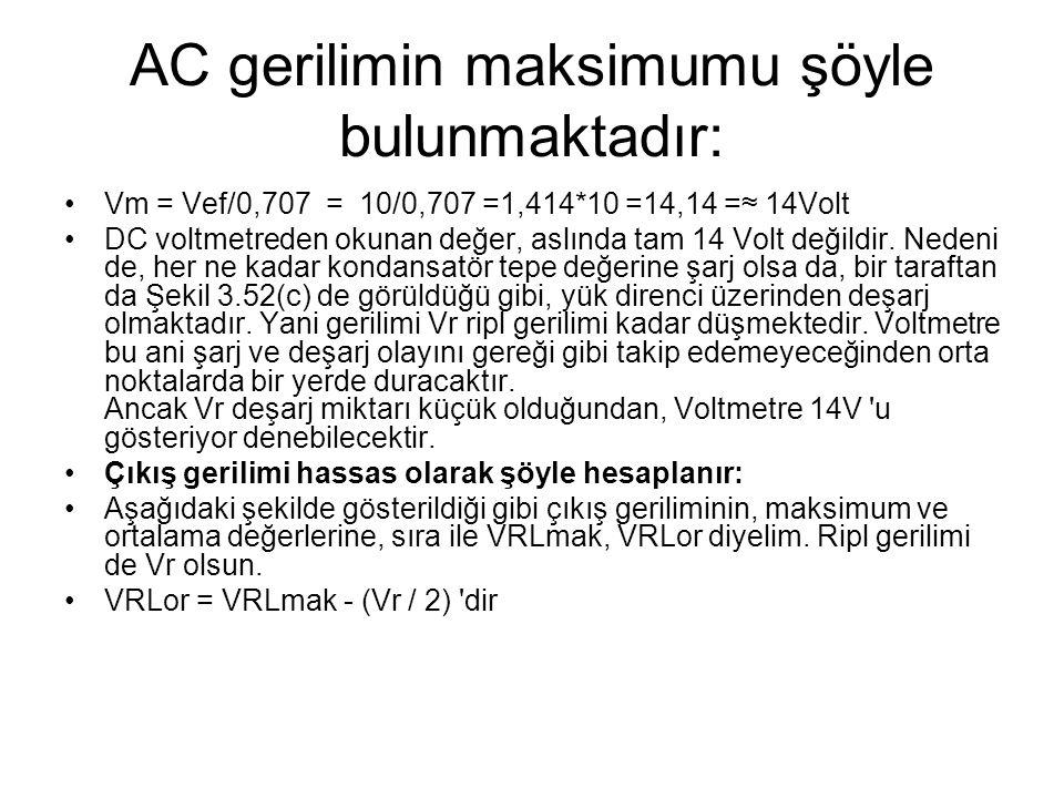 AC gerilimin maksimumu şöyle bulunmaktadır: Vm = Vef/0,707 = 10/0,707 =1,414*10 =14,14 =≈ 14Volt DC voltmetreden okunan değer, aslında tam 14 Volt değ