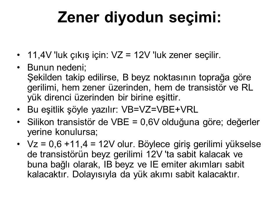 Zener diyodun seçimi: 11,4V 'luk çıkış için: VZ = 12V 'luk zener seçilir. Bunun nedeni; Şekilden takip edilirse, B beyz noktasının toprağa göre gerili