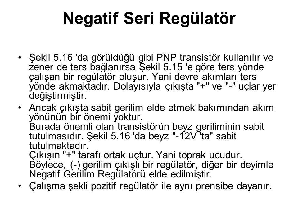 Negatif Seri Regülatör Şekil 5.16 'da görüldüğü gibi PNP transistör kullanılır ve zener de ters bağlanırsa Şekil 5.15 'e göre ters yönde çalışan bir r