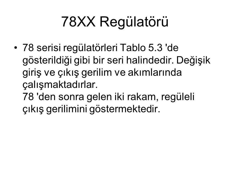 78XX Regülatörü 78 serisi regülatörleri Tablo 5.3 'de gösterildiği gibi bir seri halindedir. Değişik giriş ve çıkış gerilim ve akımlarında çalışmaktad
