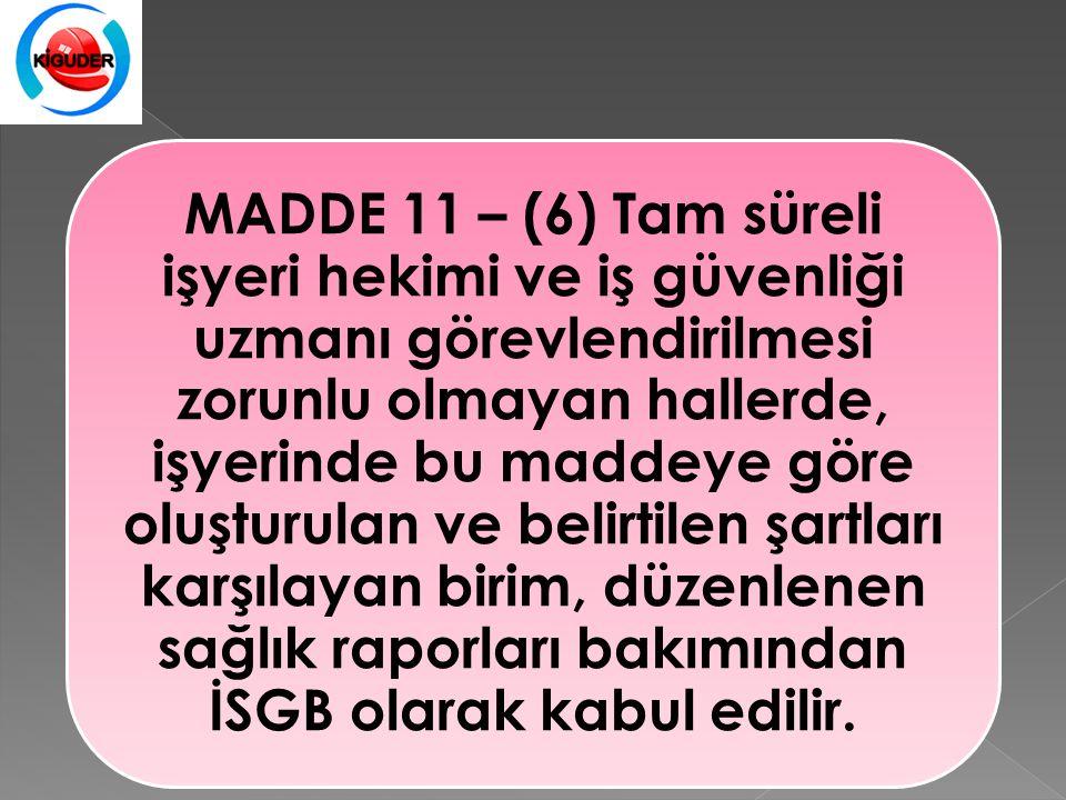 MADDE 11 – (6) Tam süreli işyeri hekimi ve iş güvenliği uzmanı görevlendirilmesi zorunlu olmayan hallerde, işyerinde bu maddeye göre oluşturulan ve belirtilen şartları karşılayan birim, düzenlenen sağlık raporları bakımından İSGB olarak kabul edilir.