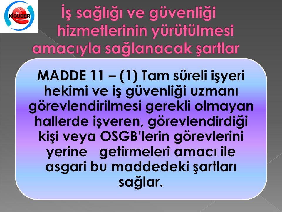 MADDE 11 – (1) Tam süreli işyeri hekimi ve iş güvenliği uzmanı görevlendirilmesi gerekli olmayan hallerde işveren, görevlendirdiği kişi veya OSGB'lerin görevlerini yerine getirmeleri amacı ile asgari bu maddedeki şartları sağlar.