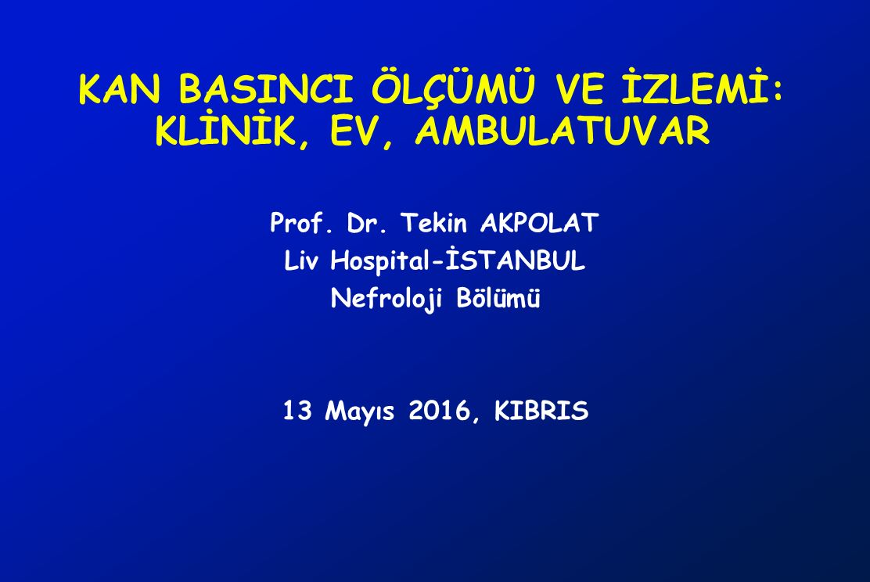 KAN BASINCI ÖLÇÜMÜ VE İZLEMİ: KLİNİK, EV, AMBULATUVAR Prof. Dr. Tekin AKPOLAT Liv Hospital-İSTANBUL Nefroloji Bölümü 13 Mayıs 2016, KIBRIS