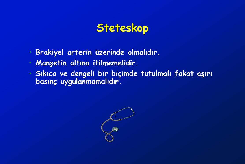 Steteskop Brakiyel arterin üzerinde olmalıdır. Manşetin altına itilmemelidir. Sıkıca ve dengeli bir biçimde tutulmalı fakat aşırı basınç uygulanmamalı
