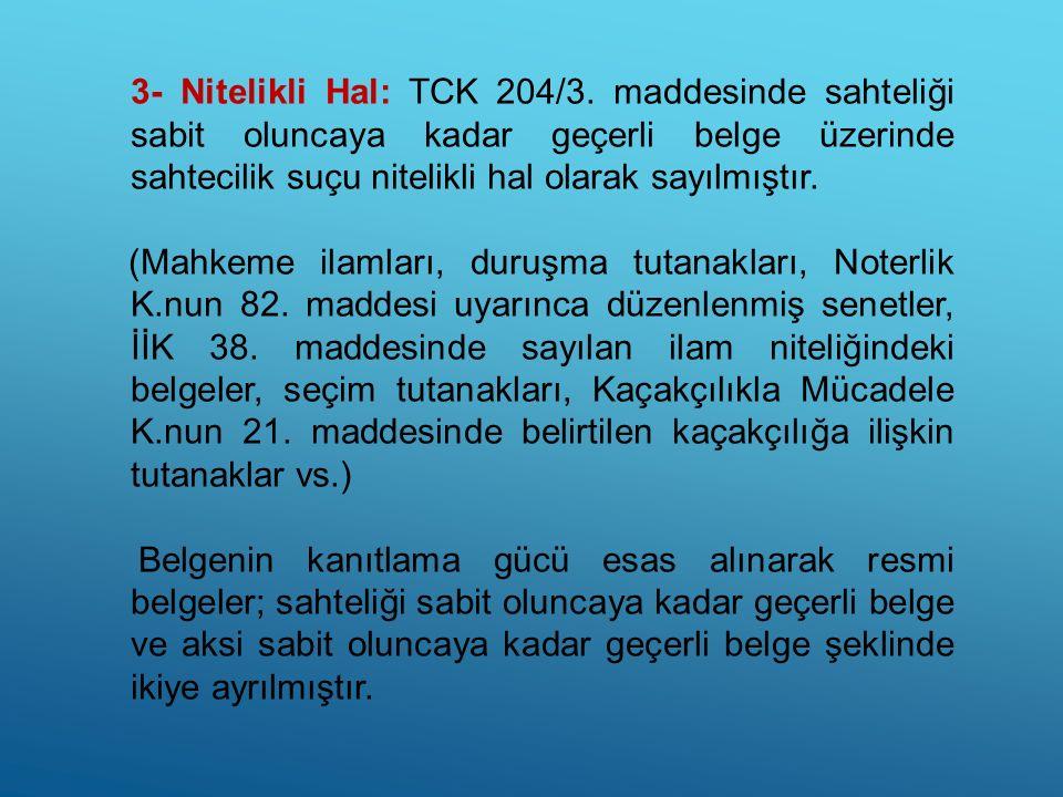 3- Nitelikli Hal: TCK 204/3. maddesinde sahteliği sabit oluncaya kadar geçerli belge üzerinde sahtecilik suçu nitelikli hal olarak sayılmıştır. (Mahke
