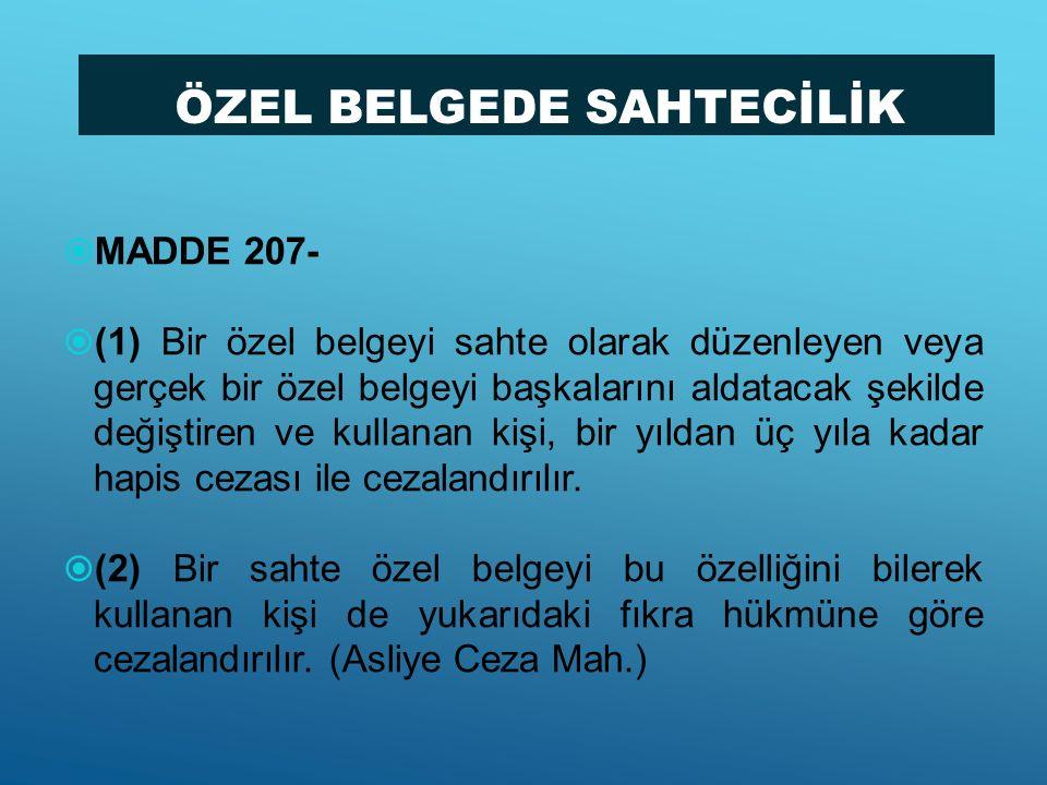 ÖZEL BELGEDE SAHTECİLİK  MADDE 207-  (1) Bir özel belgeyi sahte olarak düzenleyen veya gerçek bir özel belgeyi başkalarını aldatacak şekilde değişti
