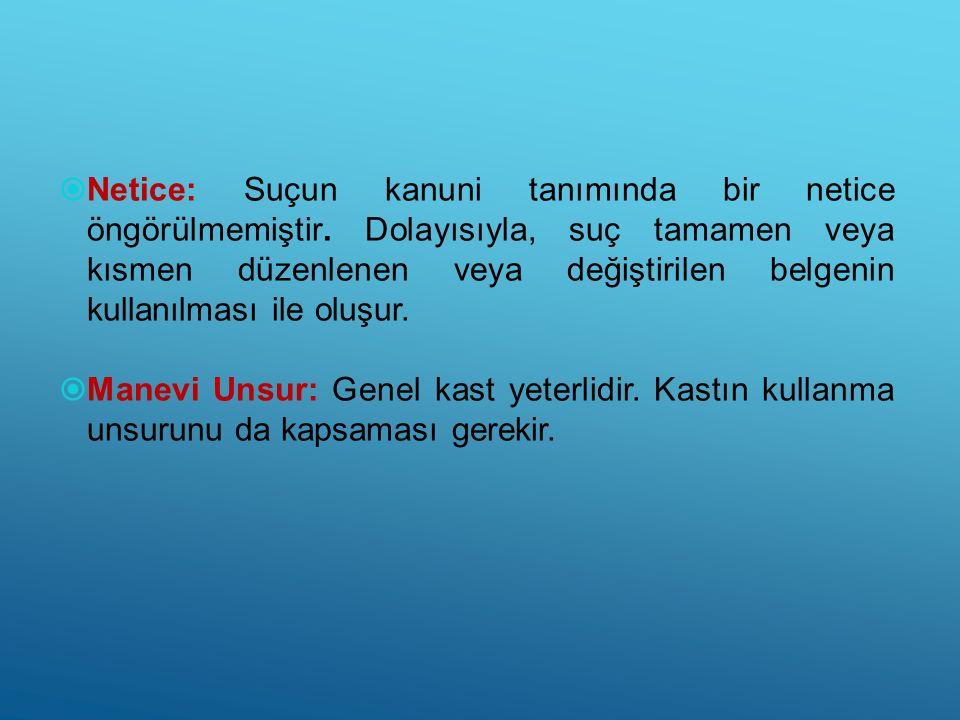  Netice: Suçun kanuni tanımında bir netice öngörülmemiştir. Dolayısıyla, suç tamamen veya kısmen düzenlenen veya değiştirilen belgenin kullanılması i