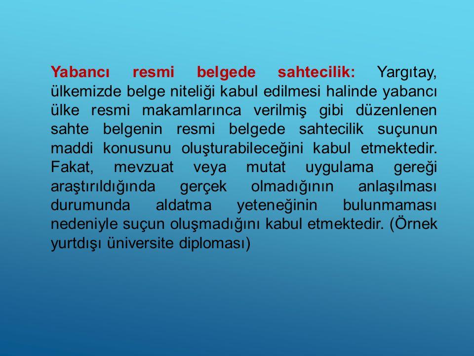 Yabancı resmi belgede sahtecilik: Yargıtay, ülkemizde belge niteliği kabul edilmesi halinde yabancı ülke resmi makamlarınca verilmiş gibi düzenlenen s