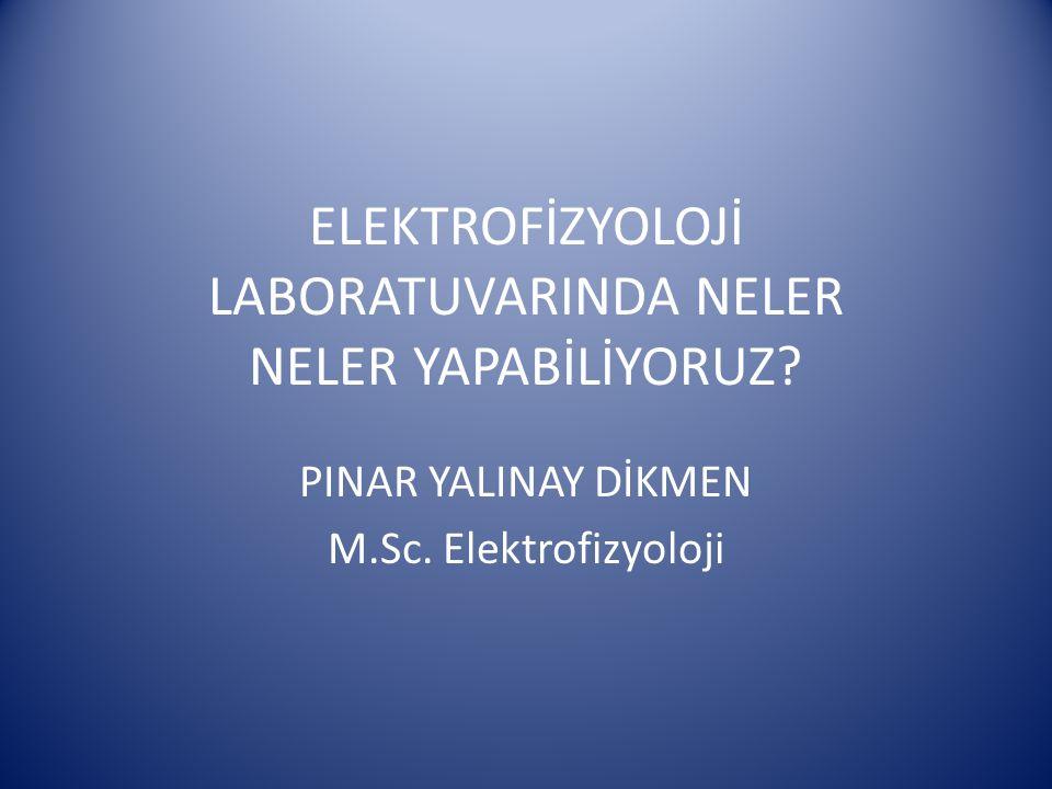 ELEKTROFİZYOLOJİ LABORATUVARINDA NELER NELER YAPABİLİYORUZ? PINAR YALINAY DİKMEN M.Sc. Elektrofizyoloji