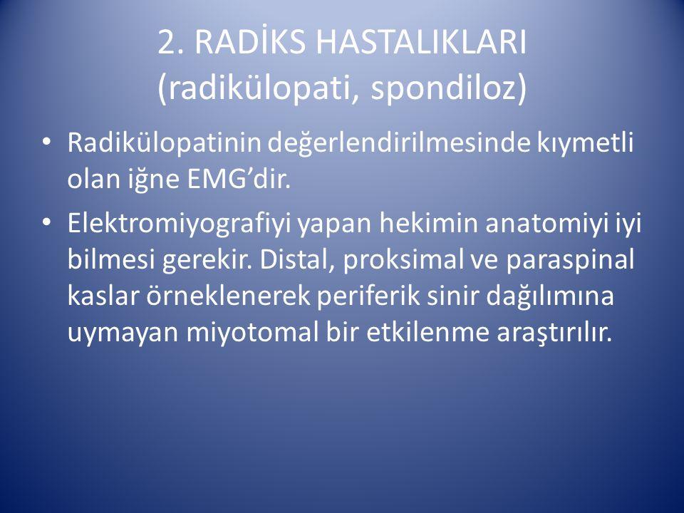 2. RADİKS HASTALIKLARI (radikülopati, spondiloz) Radikülopatinin değerlendirilmesinde kıymetli olan iğne EMG'dir. Elektromiyografiyi yapan hekimin ana