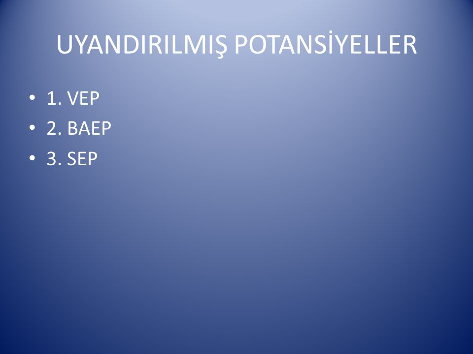 UYANDIRILMIŞ POTANSİYELLER 1. VEP 2. BAEP 3. SEP