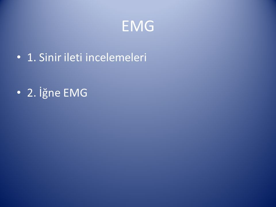 EMG 1. Sinir ileti incelemeleri 2. İğne EMG