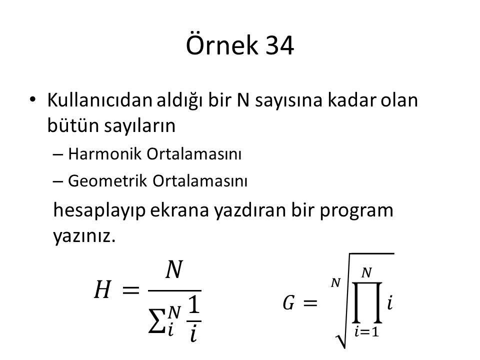 Örnek 34 Kullanıcıdan aldığı bir N sayısına kadar olan bütün sayıların – Harmonik Ortalamasını – Geometrik Ortalamasını hesaplayıp ekrana yazdıran bir