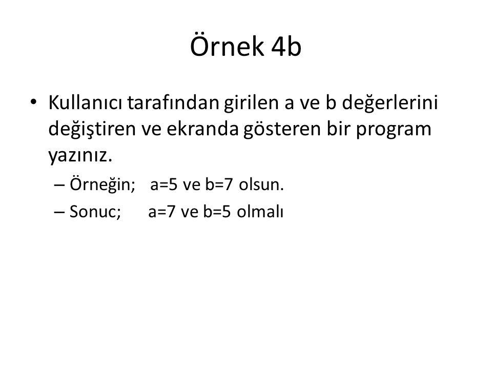 Örnek 4b Kullanıcı tarafından girilen a ve b değerlerini değiştiren ve ekranda gösteren bir program yazınız. – Örneğin; a=5 ve b=7 olsun. – Sonuc; a=7