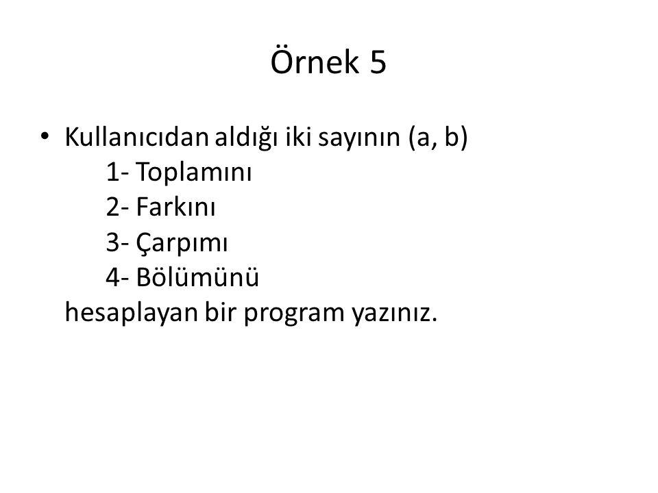 Örnek 5 Kullanıcıdan aldığı iki sayının (a, b) 1- Toplamını 2- Farkını 3- Çarpımı 4- Bölümünü hesaplayan bir program yazınız.
