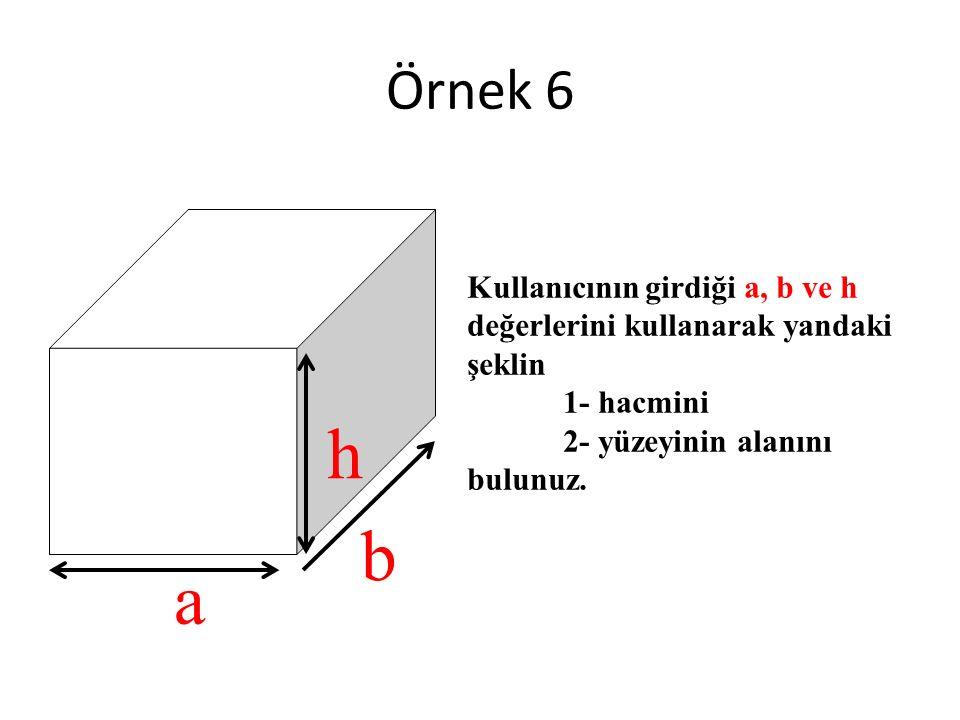 a b h Kullanıcının girdiği a, b ve h değerlerini kullanarak yandaki şeklin 1- hacmini 2- yüzeyinin alanını bulunuz. Örnek 6