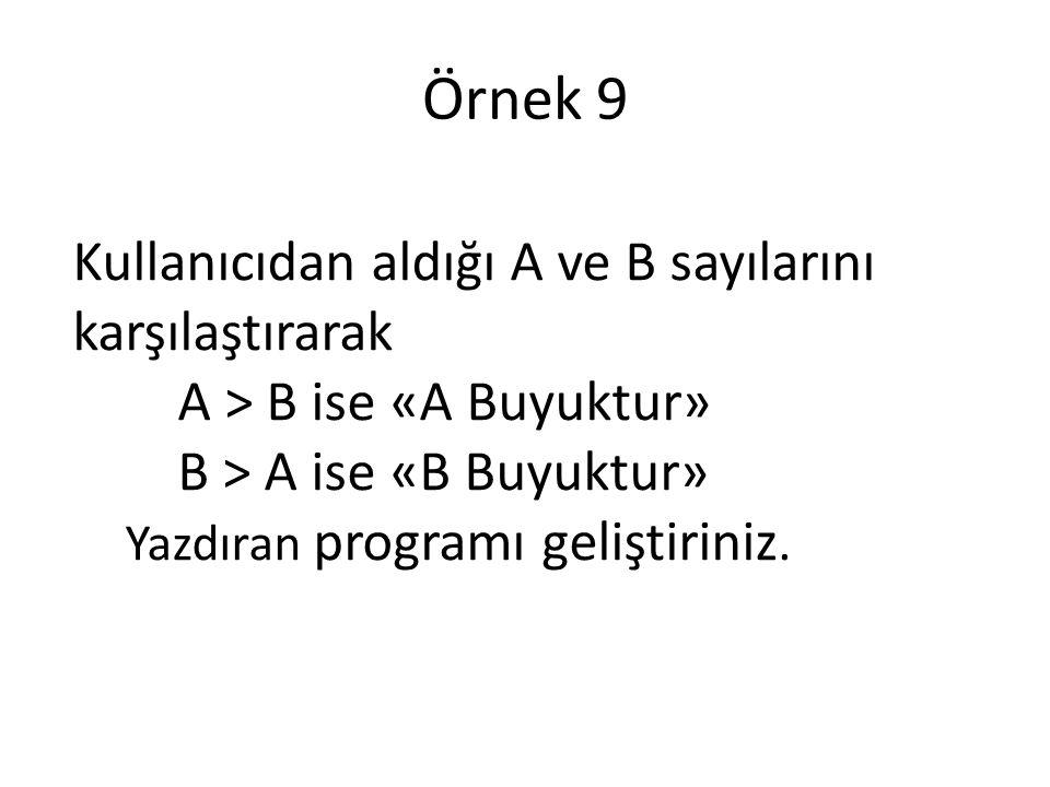 Kullanıcıdan aldığı A ve B sayılarını karşılaştırarak A > B ise «A Buyuktur» B > A ise «B Buyuktur» Yazdıran programı geliştiriniz. Örnek 9
