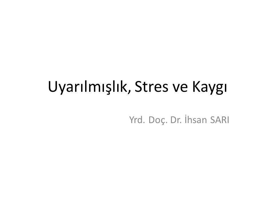 Uyarılmışlık, Stres ve Kaygı Yrd. Doç. Dr. İhsan SARI