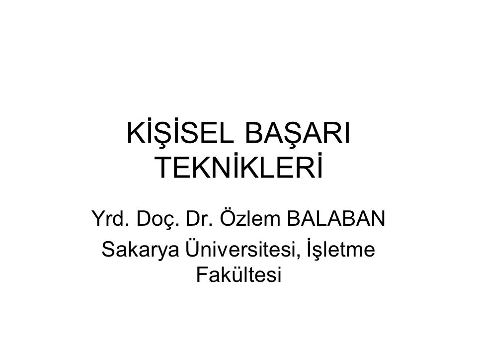 KİŞİSEL BAŞARI TEKNİKLERİ Yrd. Doç. Dr. Özlem BALABAN Sakarya Üniversitesi, İşletme Fakültesi