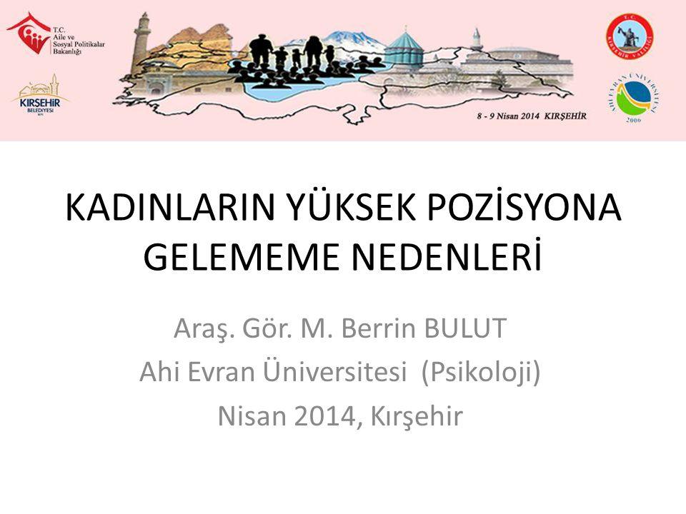 KADINLARIN YÜKSEK POZİSYONA GELEMEME NEDENLERİ Araş. Gör. M. Berrin BULUT Ahi Evran Üniversitesi (Psikoloji) Nisan 2014, Kırşehir