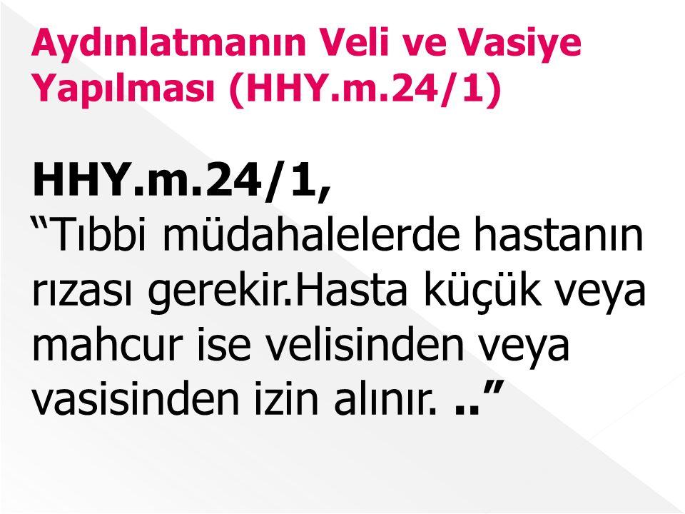 Aydınlatmanın Veli ve Vasiye Yapılması (HHY.m.24/1) HHY.m.24/1, Tıbbi müdahalelerde hastanın rızası gerekir.Hasta küçük veya mahcur ise velisinden veya vasisinden izin alınır...