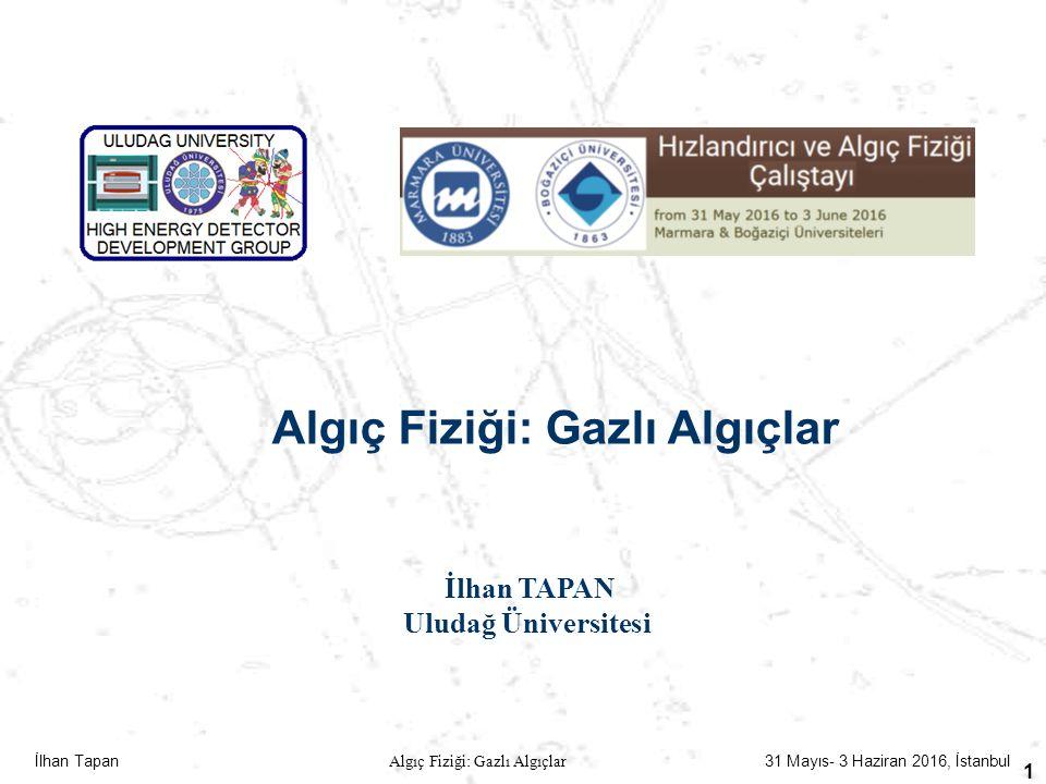 İlhan Tapan Algıç Fiziği: Gazlı Algıçlar 31 Mayıs- 3 Haziran 2016, İstanbul 1 Algıç Fiziği: Gazlı Algıçlar İlhan TAPAN Uludağ Üniversitesi