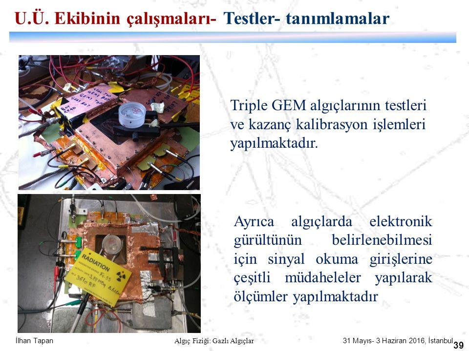 İlhan Tapan Algıç Fiziği: Gazlı Algıçlar 31 Mayıs- 3 Haziran 2016, İstanbul 39 Triple GEM algıçlarının testleri ve kazanç kalibrasyon işlemleri yapılm