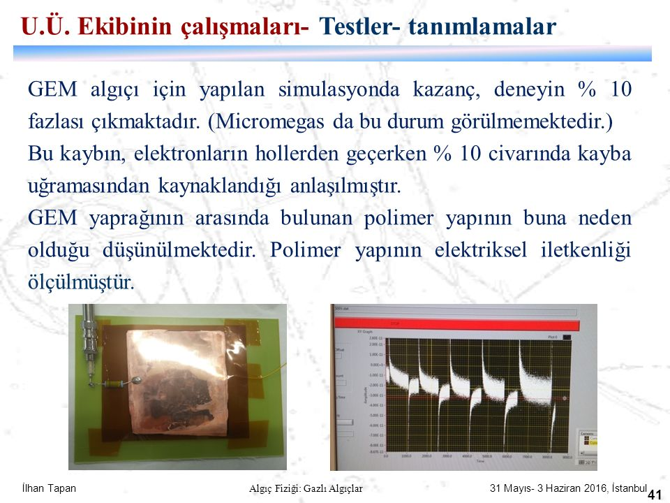İlhan Tapan Algıç Fiziği: Gazlı Algıçlar 31 Mayıs- 3 Haziran 2016, İstanbul 41 U.Ü. Ekibinin çalışmaları- Testler- tanımlamalar GEM algıçı için yapıla