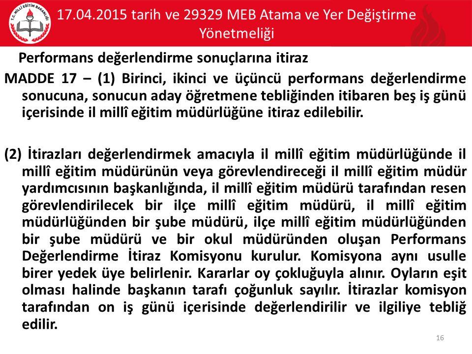 17.04.2015 tarih ve 29329 MEB Atama ve Yer Değiştirme Yönetmeliği Performans değerlendirme sonuçlarına itiraz MADDE 17 – (1) Birinci, ikinci ve üçüncü
