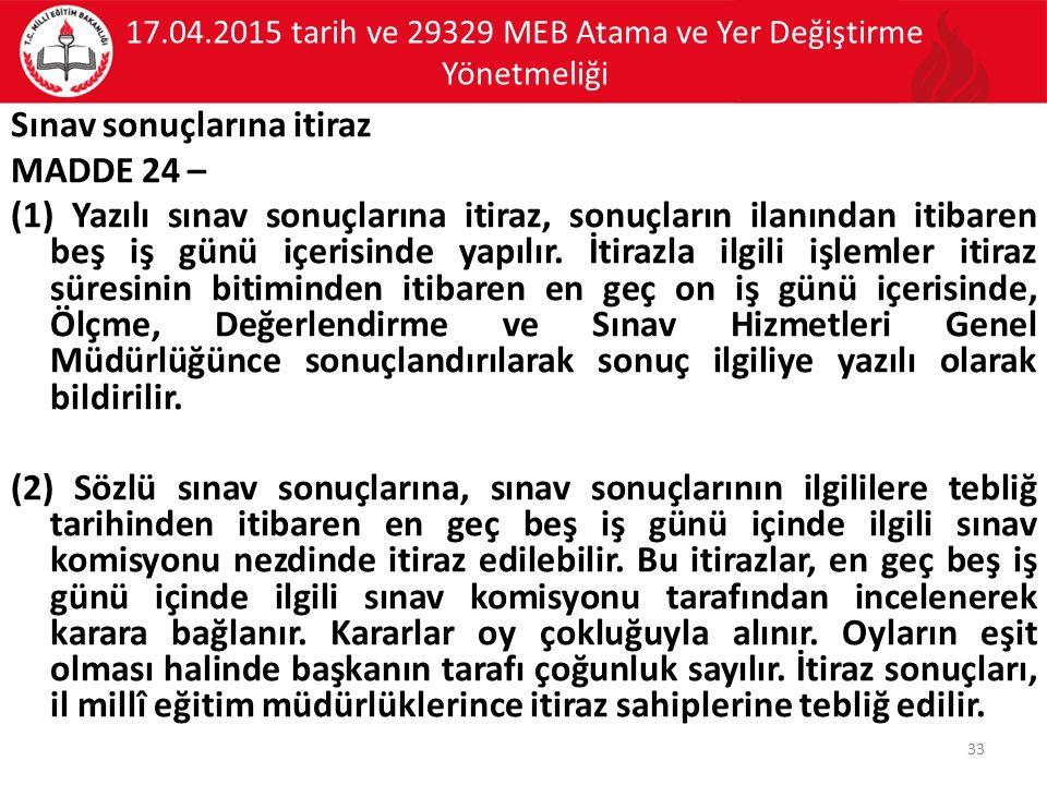 17.04.2015 tarih ve 29329 MEB Atama ve Yer Değiştirme Yönetmeliği Sınav sonuçlarına itiraz MADDE 24 – (1) Yazılı sınav sonuçlarına itiraz, sonuçların