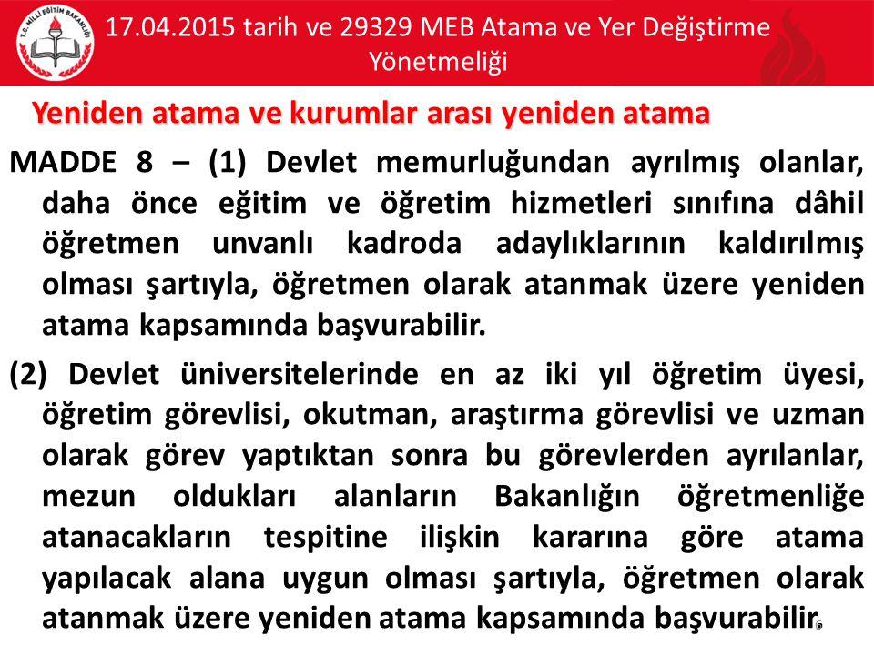 17.04.2015 tarih ve 29329 MEB Atama ve Yer Değiştirme Yönetmeliği Yeniden atama ve kurumlar arası yeniden atama MADDE 8 – (1) Devlet memurluğundan ayr