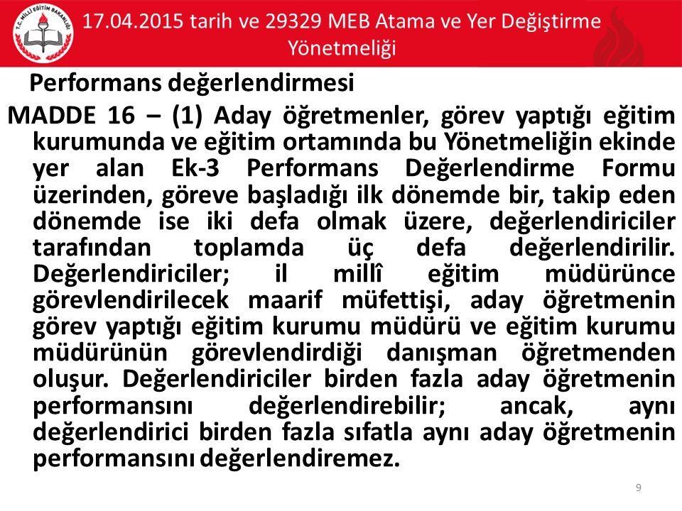 17.04.2015 tarih ve 29329 MEB Atama ve Yer Değiştirme Yönetmeliği Performans değerlendirmesi MADDE 16 – (1) Aday öğretmenler, görev yaptığı eğitim kur