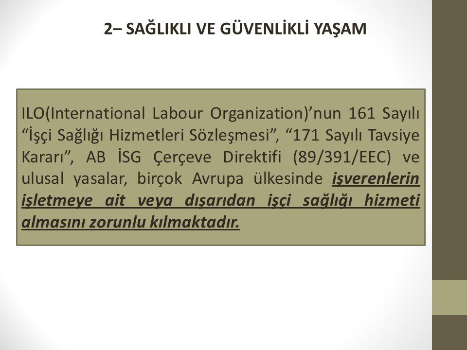 2– SAĞLIKLI VE GÜVENLİKLİ YAŞAM ILO(International Labour Organization)'nun 161 Sayılı İşçi Sağlığı Hizmetleri Sözleşmesi , 171 Sayılı Tavsiye Kararı , AB İSG Çerçeve Direktifi (89/391/EEC) ve ulusal yasalar, birçok Avrupa ülkesinde işverenlerin işletmeye ait veya dışarıdan işçi sağlığı hizmeti almasını zorunlu kılmaktadır.
