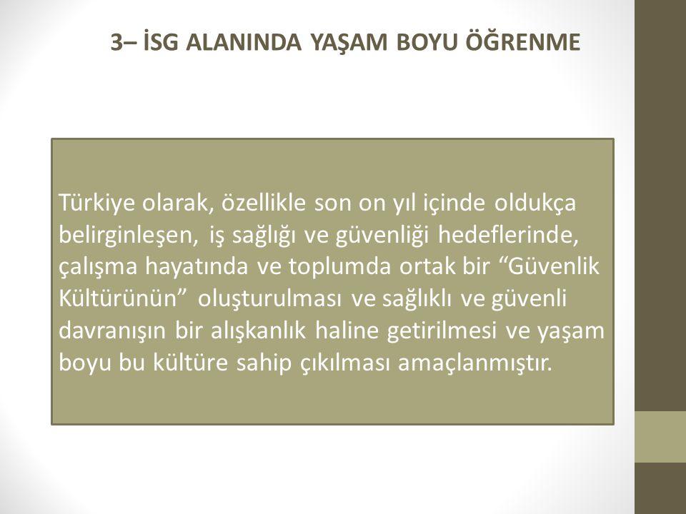 3– İSG ALANINDA YAŞAM BOYU ÖĞRENME Türkiye olarak, özellikle son on yıl içinde oldukça belirginleşen, iş sağlığı ve güvenliği hedeflerinde, çalışma hayatında ve toplumda ortak bir Güvenlik Kültürünün oluşturulması ve sağlıklı ve güvenli davranışın bir alışkanlık haline getirilmesi ve yaşam boyu bu kültüre sahip çıkılması amaçlanmıştır.