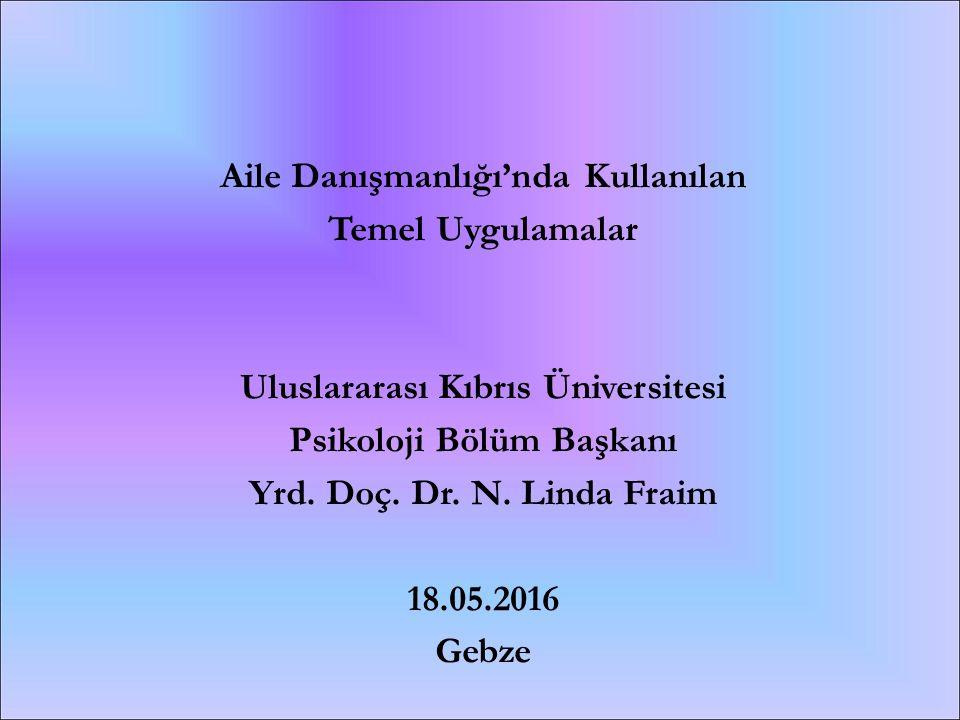 Aile Danışmanlığı'nda Kullanılan Temel Uygulamalar Uluslararası Kıbrıs Üniversitesi Psikoloji Bölüm Başkanı Yrd. Doç. Dr. N. Linda Fraim 18.05.2016 Ge