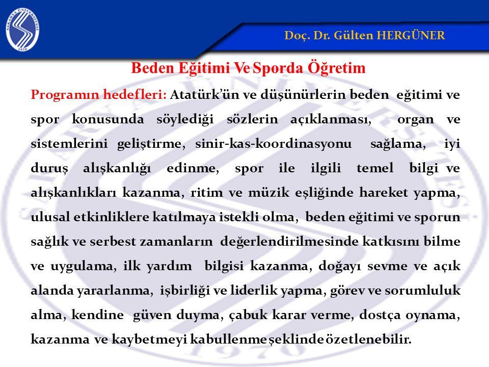 Beden Eğitimi Ve Sporda Öğretim Programın hedefleri: Atatürk'ün ve düşünürlerin beden eğitimi ve spor konusunda söylediği sözlerin açıklanması, organ ve sistemlerini geliştirme, sinir-kas-koordinasyonu sağlama, iyi duruş alışkanlığı edinme, spor ile ilgili temel bilgi ve alışkanlıkları kazanma, ritim ve müzik eşliğinde hareket yapma, ulusal etkinliklere katılmaya istekli olma, beden eğitimi ve sporun sağlık ve serbest zamanların değerlendirilmesinde katkısını bilme ve uygulama, ilk yardım bilgisi kazanma, doğayı sevme ve açık alanda yararlanma, işbirliği ve liderlik yapma, görev ve sorumluluk alma, kendine güven duyma, çabuk karar verme, dostça oynama, kazanma ve kaybetmeyi kabullenme şeklinde özetlenebilir.