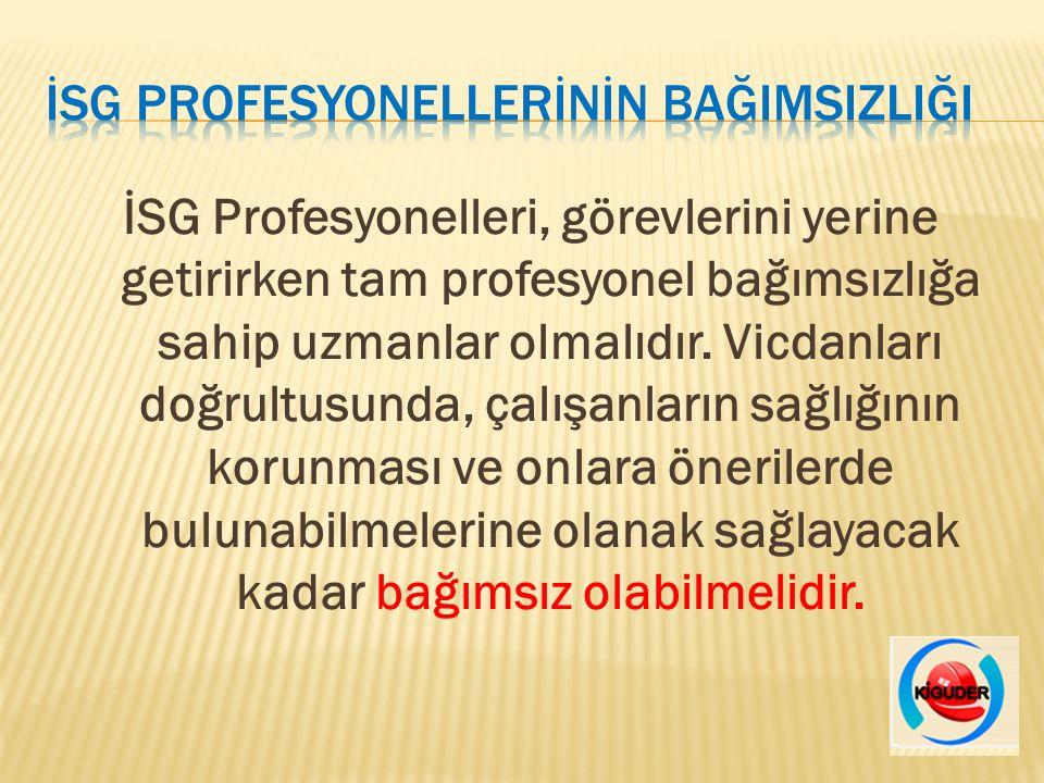 İSG Profesyonelleri, görevlerini yerine getirirken tam profesyonel bağımsızlığa sahip uzmanlar olmalıdır.