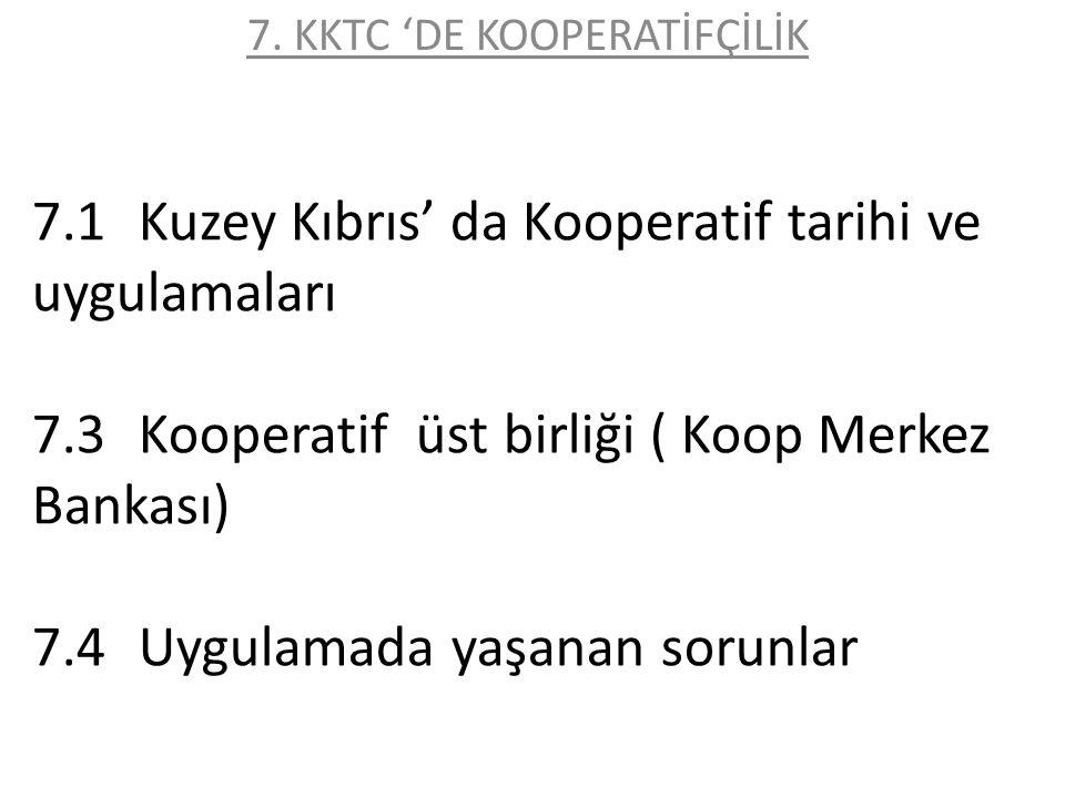 7.1Kuzey Kıbrıs' da Kooperatif tarihi ve uygulamaları 7.3Kooperatif üst birliği ( Koop Merkez Bankası) 7.4Uygulamada yaşanan sorunlar 7. KKTC 'DE KOOP