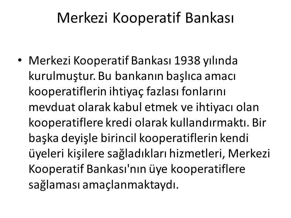 Merkezi Kooperatif Bankası Merkezi Kooperatif Bankası 1938 yılında kurulmuştur. Bu bankanın başlıca amacı kooperatiflerin ihtiyaç fazlası fonlarını me