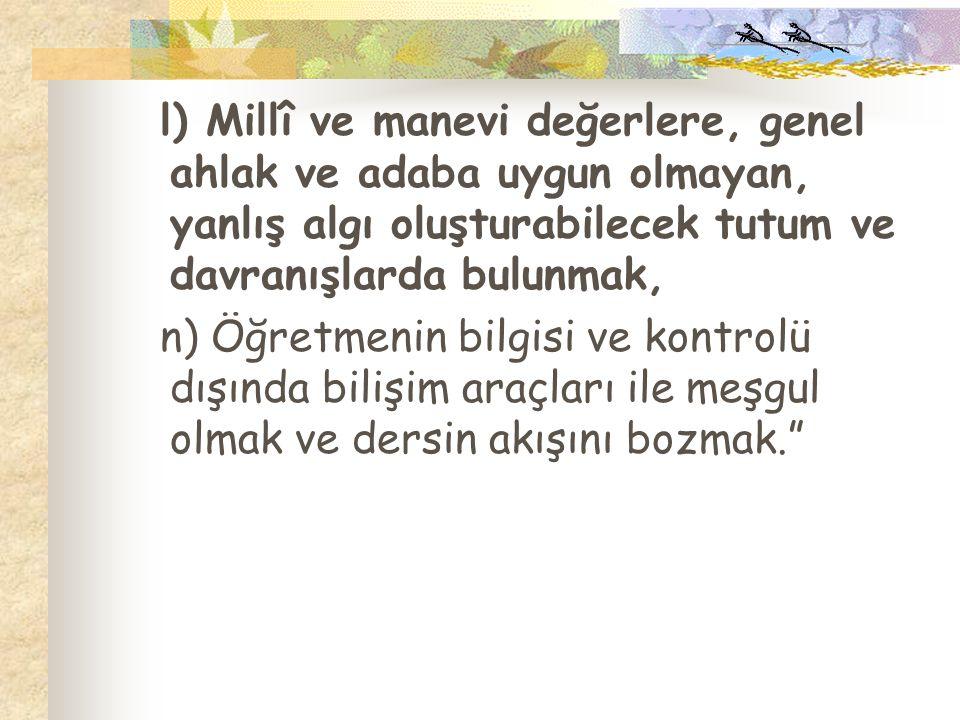 l) Millî ve manevi değerlere, genel ahlak ve adaba uygun olmayan, yanlış algı oluşturabilecek tutum ve davranışlarda bulunmak, n) Öğretmenin bilgisi v