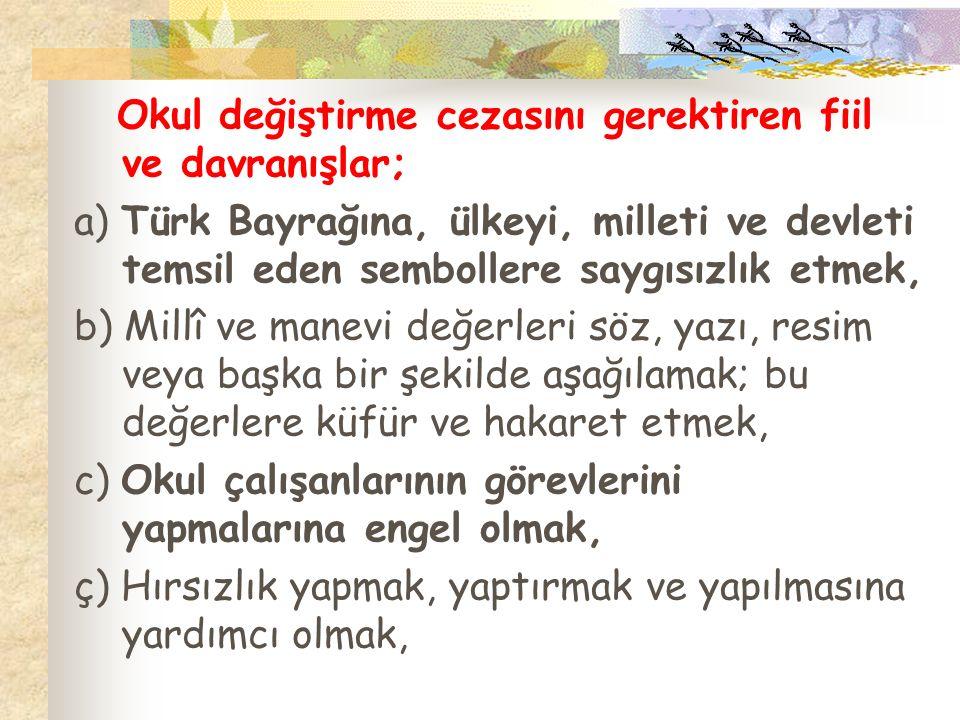 Okul değiştirme cezasını gerektiren fiil ve davranışlar; a) Türk Bayrağına, ülkeyi, milleti ve devleti temsil eden sembollere saygısızlık etmek, b) Mi