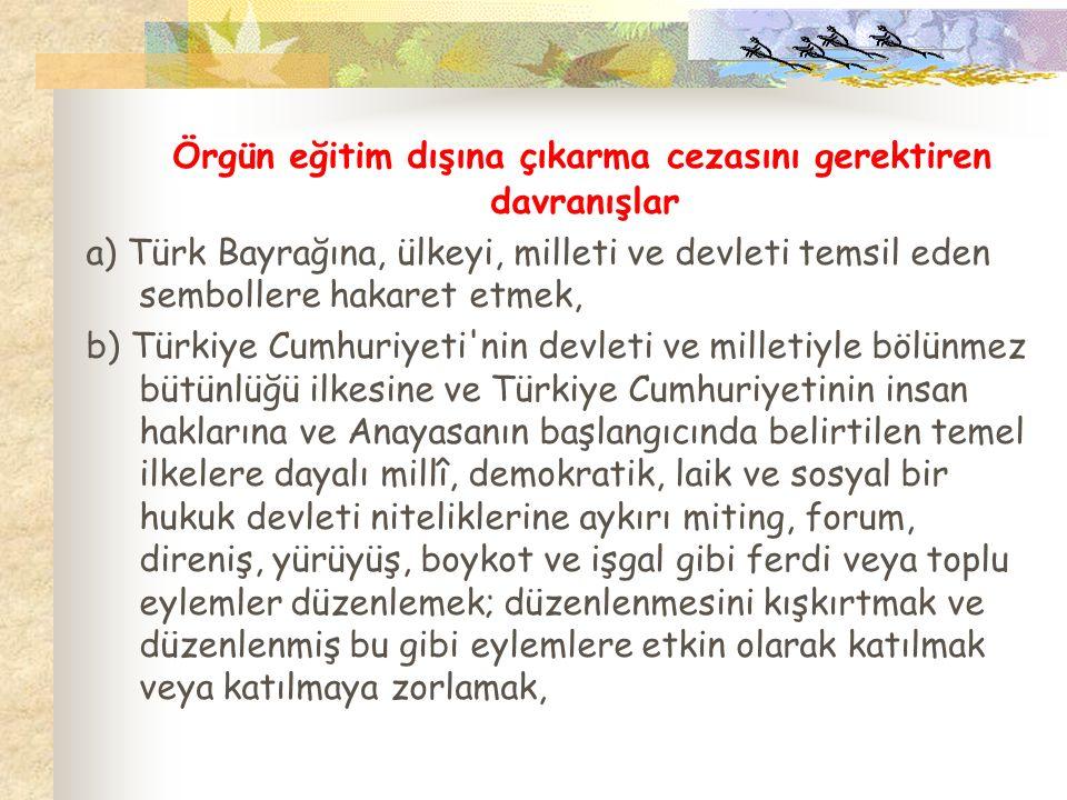 Örgün eğitim dışına çıkarma cezasını gerektiren davranışlar a) Türk Bayrağına, ülkeyi, milleti ve devleti temsil eden sembollere hakaret etmek, b) Tür
