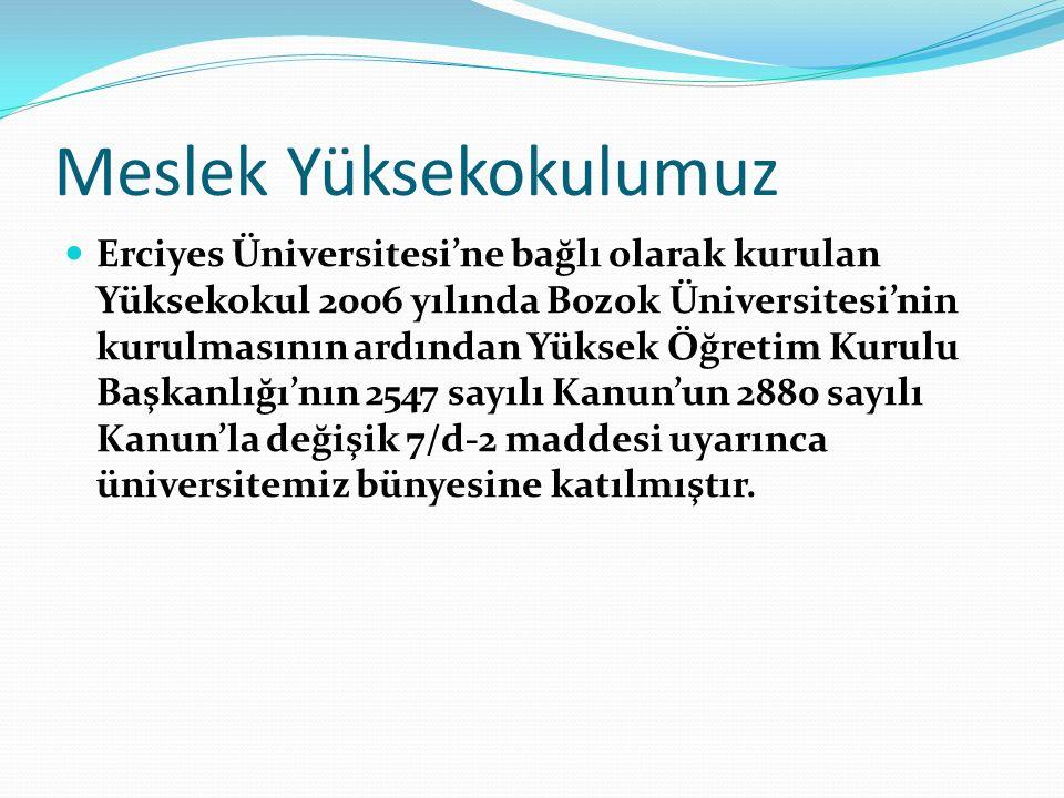Meslek Yüksekokulumuz Erciyes Üniversitesi'ne bağlı olarak kurulan Yüksekokul 2006 yılında Bozok Üniversitesi'nin kurulmasının ardından Yüksek Öğretim Kurulu Başkanlığı'nın 2547 sayılı Kanun'un 2880 sayılı Kanun'la değişik 7/d-2 maddesi uyarınca üniversitemiz bünyesine katılmıştır.