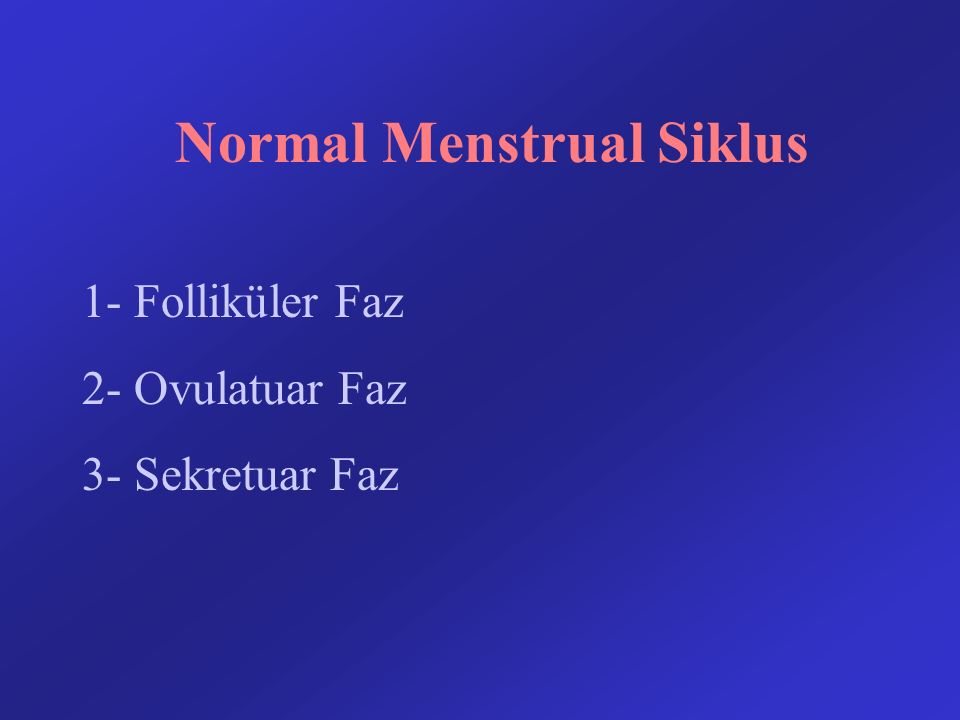 Normal Menstrual Siklus 1- Folliküler Faz 2- Ovulatuar Faz 3- Sekretuar Faz