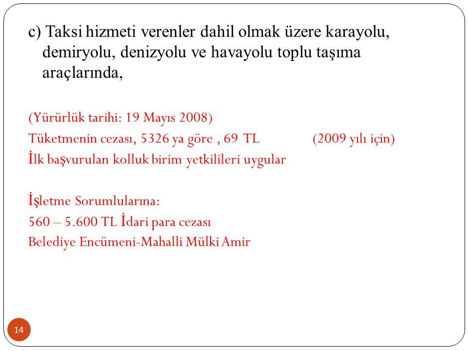 14 c) Taksi hizmeti verenler dahil olmak üzere karayolu, demiryolu, denizyolu ve havayolu toplu taşıma araçlarında, (Yürürlük tarihi: 19 Mayıs 2008) Tüketmenin cezası, 5326 ya göre, 69 TL (2009 yılı için) İ lk ba ş vurulan kolluk birim yetkilileri uygular İş letme Sorumlularına: 560 – 5.600 TL İ dari para cezası Belediye Encümeni-Mahalli Mülki Amir