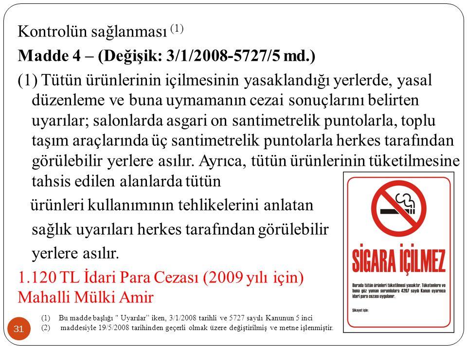 31 Kontrolün sağlanması (1) Madde 4 – (Değişik: 3/1/2008-5727/5 md.) (1) Tütün ürünlerinin içilmesinin yasaklandığı yerlerde, yasal düzenleme ve buna uymamanın cezai sonuçlarını belirten uyarılar; salonlarda asgari on santimetrelik puntolarla, toplu taşım araçlarında üç santimetrelik puntolarla herkes tarafından görülebilir yerlere asılır.