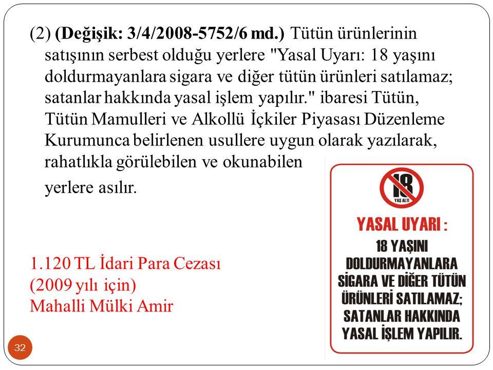 32 (2) (Değişik: 3/4/2008-5752/6 md.) Tütün ürünlerinin satışının serbest olduğu yerlere Yasal Uyarı: 18 yaşını doldurmayanlara sigara ve diğer tütün ürünleri satılamaz; satanlar hakkında yasal işlem yapılır. ibaresi Tütün, Tütün Mamulleri ve Alkollü İçkiler Piyasası Düzenleme Kurumunca belirlenen usullere uygun olarak yazılarak, rahatlıkla görülebilen ve okunabilen yerlere asılır.