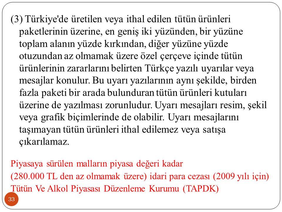33 (3) Türkiye de üretilen veya ithal edilen tütün ürünleri paketlerinin üzerine, en geniş iki yüzünden, bir yüzüne toplam alanın yüzde kırkından, diğer yüzüne yüzde otuzundan az olmamak üzere özel çerçeve içinde tütün ürünlerinin zararlarını belirten Türkçe yazılı uyarılar veya mesajlar konulur.